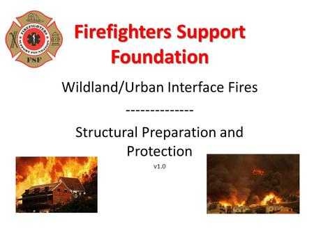 Firefighters Support Foundation Wildland/Urban Interface Fires -------------- Structural Preparation and Protection v1.0.