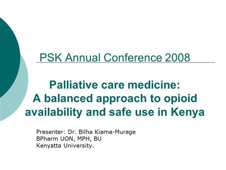 PSK Annual Conference 2008 Palliative care medicine: A balanced approach to opioid availability and safe use in Kenya Presenter: Dr. Bilha Kiama-Murage.