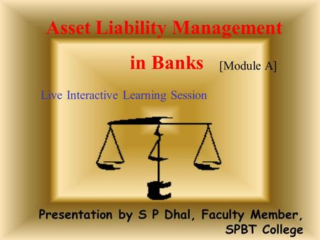 Presentation by S P Dhal, Faculty Member, SPBT College Asset Liability Management in Banks Live Interactive Learning Session [Module A]