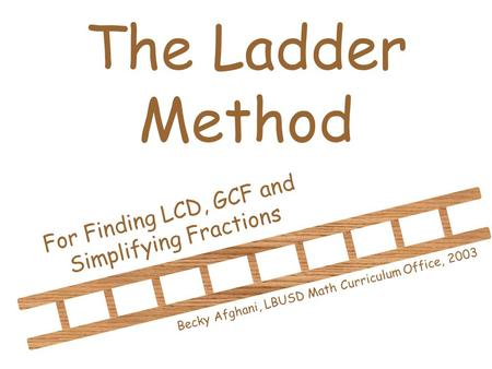 The Ladder Method For Finding LCD, GCF and Simplifying Fractions Becky Afghani, LBUSD Math Curriculum Office, 2003.