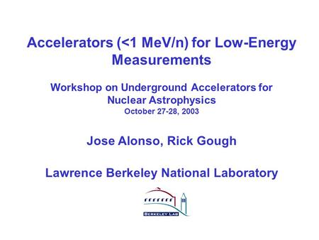 R.A. Gough, J.R. Alonso: Workshop on Underground Accelerators Tucson, Oct 27-28, 2003 1 Accelerators (<1 MeV/n) for Low-Energy Measurements Workshop on.
