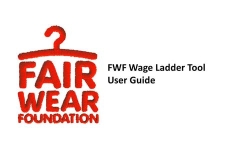 FWF Wage Ladder Tool User Guide. A basic graphic can be created in 15 easy steps, which are outlined in this guide. Benchmarks The FWF Wage Ladder is.