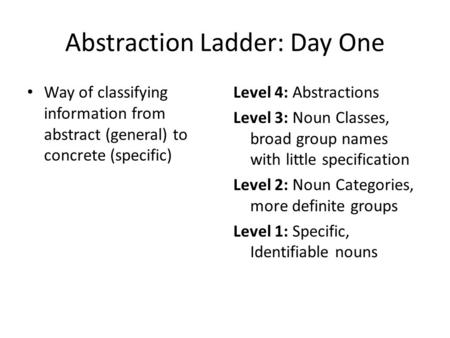 Abstraction Ladder: Day One Way of classifying information from abstract (general) to concrete (specific) Level 4: Abstractions Level 3: Noun Classes,