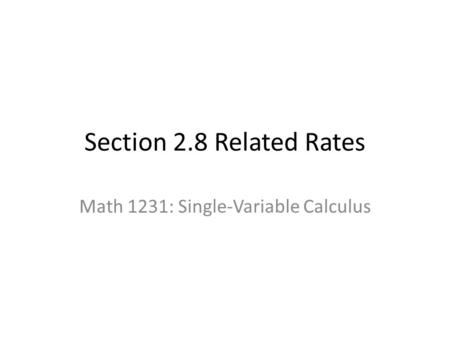 Section 2.8 Related Rates Math 1231: Single-Variable Calculus.
