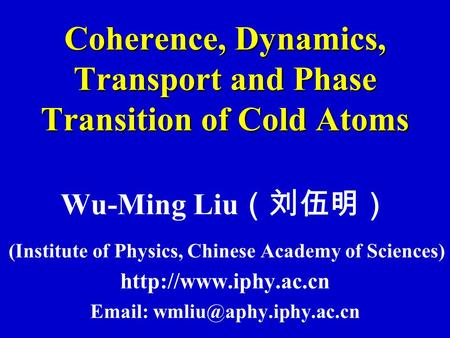 Coherence, Dynamics, Transport and Phase Transition of Cold Atoms Wu-Ming Liu (刘伍明) (Institute of Physics, Chinese Academy of Sciences)
