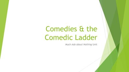 Comedies & the Comedic Ladder Much Ado about Nothing Unit.