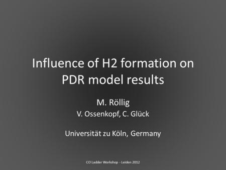 Influence of H2 formation on PDR model results M. Röllig V. Ossenkopf, C. Glück Universität zu Köln, Germany CO Ladder Workshop - Leiden 2012.