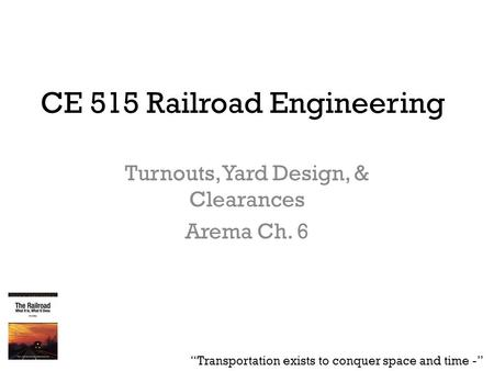 "CE 515 Railroad Engineering Turnouts, Yard Design, & Clearances Arema Ch. 6 ""Transportation exists to conquer space and time -"""