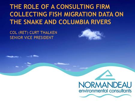 THE ROLE OF A CONSULTING FIRM COLLECTING FISH MIGRATION DATA ON THE SNAKE AND COLUMBIA RIVERS COL (RET) CURT THALKEN SENIOR VICE PRESIDENT.