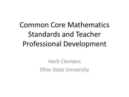 Common Core Mathematics Standards and Teacher Professional Development Herb Clemens Ohio State University.