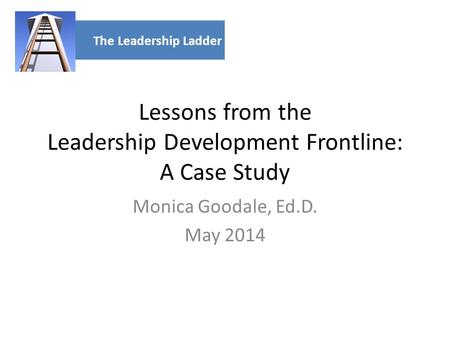 Lessons from the Leadership Development Frontline: A Case Study Monica Goodale, Ed.D. May 2014 The Leadership Ladder.