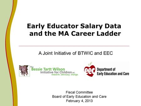 Early Educator Salary Data and the MA Career Ladder A Joint Initiative of BTWIC and EEC Fiscal Committee Board of Early Education and Care February 4,