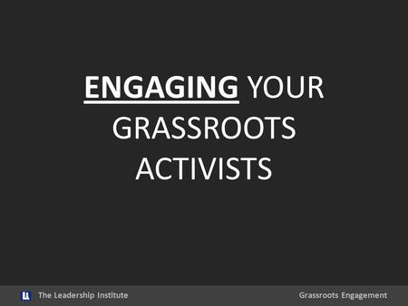 ENGAGING YOUR GRASSROOTS ACTIVISTS The Leadership InstituteGrassroots Engagement.