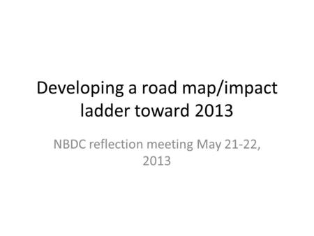 Developing a road map/impact ladder toward 2013 NBDC reflection meeting May 21-22, 2013.