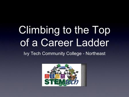 Climbing to the Top of a Career Ladder Ivy Tech Community College - Northeast.