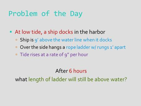 Problem of the Day  At low tide, a ship docks in the harbor  Ship is 9' above the water line when it docks  Over the side hangs a rope ladder w/ rungs.