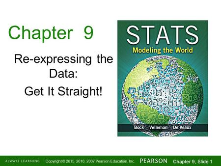 1-1 Copyright © 2015, 2010, 2007 Pearson Education, Inc. Chapter 9, Slide 1 Chapter 9 Re-expressing the Data: Get It Straight!