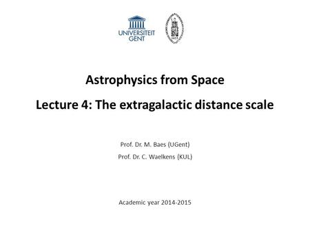 Astrophysics from Space Lecture 4: The extragalactic distance scale Prof. Dr. M. Baes (UGent) Prof. Dr. C. Waelkens (KUL) Academic year 2014-2015.