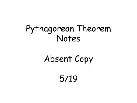 Pythagorean Theorem Notes Absent Copy 5/19. Pythagorean Theorem a 2 + b 2 = c 2 Leg + Leg = Hypotenuse (longest side) Leg called A or B Leg called C or.