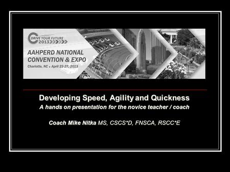 Developing Speed, Agility and Quickness A hands on presentation for the novice teacher / coach Coach Mike Nitka MS, CSCS*D, FNSCA, RSCC*E.