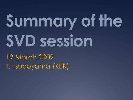 Summary of the SVD session 19 March 2009 T. Tsuboyama (KEK)