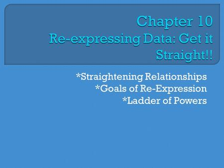 *Straightening Relationships *Goals of Re-Expression *Ladder of Powers.