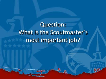 Question: What is the Scoutmaster's most important job?