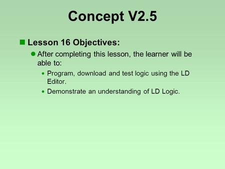 Concept V2.5 Lesson 16 Objectives: After completing this lesson, the learner will be able to:  Program, download and test logic using the LD Editor. 