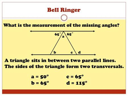 Bell Ringer What is the measurement of the missing angles? 65˚ b a cd A triangle sits in between two parallel lines. The sides of the triangle form two.