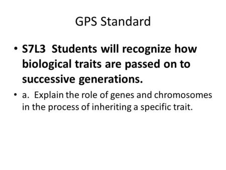 GPS Standard S7L3 Students will recognize how biological traits are passed on to successive generations. a. Explain the role of genes and chromosomes.