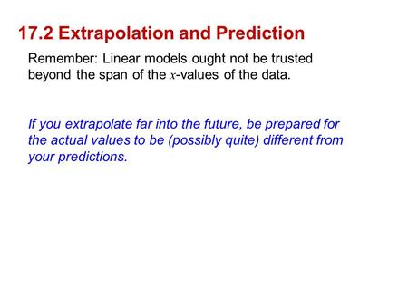 17.2 Extrapolation and Prediction Remember: Linear models ought not be trusted beyond the span of the x -values of the data. If you extrapolate far into.