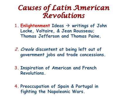 Causes of Latin American Revolutions 1.Enlightenment Ideas  writings of John Locke, Voltaire, & Jean Rousseau; Thomas Jefferson and Thomas Paine. 2.Creole.