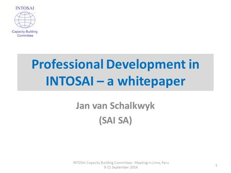 Professional Development in INTOSAI – a whitepaper Jan van Schalkwyk (SAI SA) INTOSAI Capacity Building Committee - Meeting in Lima, Peru 9-11 September.