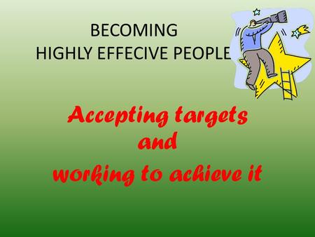 BECOMING HIGHLY EFFECIVE PEOPLE Accepting targets and working to achieve it.