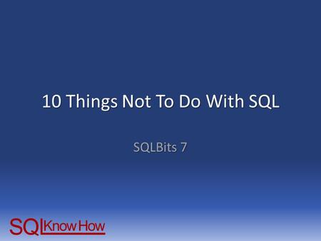 10 Things Not To Do With SQL SQLBits 7. Some things you shouldn't do.