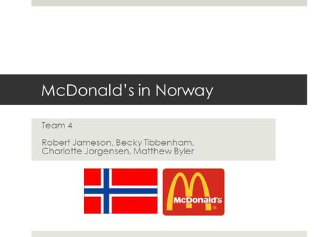 McDonald's in Norway Team 4 Robert Jameson, Becky Tibbenham, Charlotte Jorgensen, Matthew Byler.