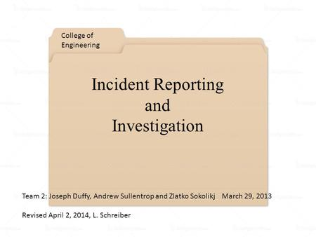 Incident Reporting and Investigation College of Engineering Team 2: Joseph Duffy, Andrew Sullentrop and Zlatko Sokolikj March 29, 2013 Revised April 2,