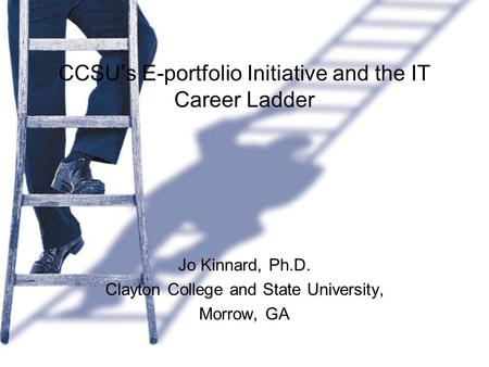 CCSU's E-portfolio Initiative and the IT Career Ladder Jo Kinnard, Ph.D. Clayton College and State University, Morrow, GA.
