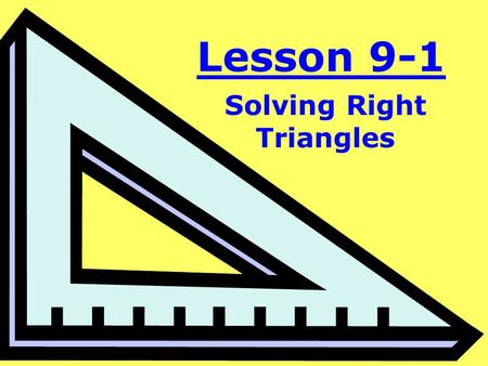 Lesson 9-1 Solving Right Triangles. Objective: To use trigonometry to find unknown sides or angles of a right triangle.