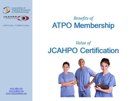 Www.atpo.org www.jcahpo.org www.myeyecareer.org ATPO Unifies. JCAHPO Certifies. Benefits of ATPO MembershipATPO Membership Value of JCAHPO CertificationJCAHPO.