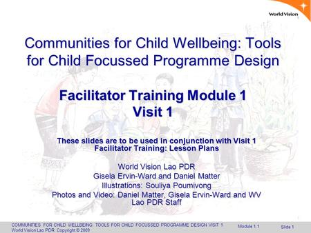 COMMUNITIES FOR CHILD WELLBEING: TOOLS FOR CHILD FOCUSSED PROGRAMME DESIGN VISIT 1 World Vision Lao PDR Copyright © 2009 Slide 1 Communities for Child.