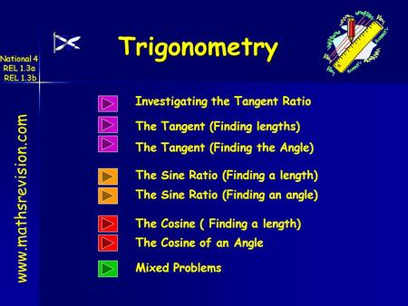 www.mathsrevision.com Trigonometry National 4 REL 1.3a REL 1.3b Investigating the Tangent Ratio The Sine Ratio (Finding a length) The Sine Ratio (Finding.