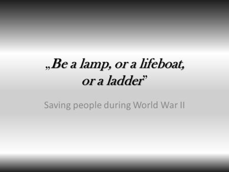 "Be a lamp, or a lifeboat, or a ladder ""Be a lamp, or a lifeboat, or a ladder"" Saving people during World War II."