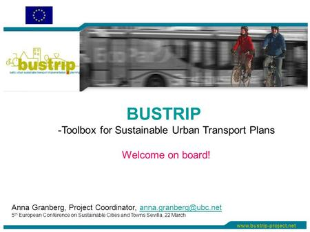 BUSTRIP -Toolbox for Sustainable Urban Transport Plans Welcome on board! Anna Granberg, Project Coordinator,