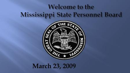 March 23, 2009 Welcome to the Mississippi State Personnel Board.