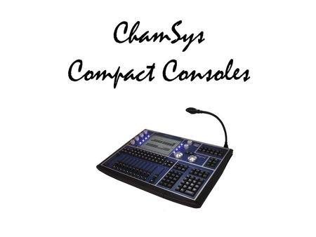 ChamSys Compact Consoles. Compact is Portable Can you carry your console in your airplane hand baggage? Can you carry your console across a muddy festival.