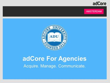 AMSTERDAM adCore For Agencies Acquire. Manage. Communicate.