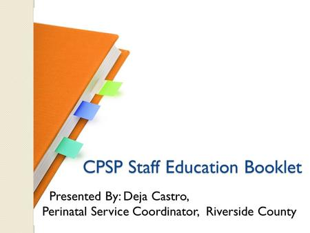 CPSP Staff Education Booklet CPSP Staff Education Booklet Presented By: Deja Castro, Perinatal Service Coordinator, Riverside County.