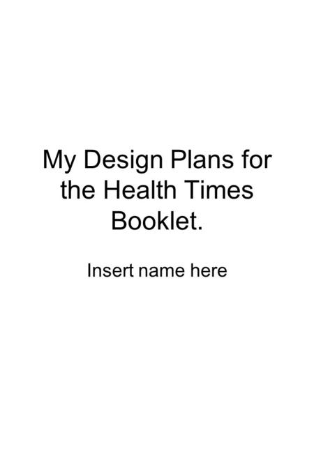 My Design Plans for the Health Times Booklet. Insert name here.