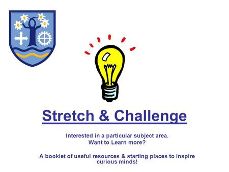 Stretch & Challenge Interested in a particular subject area. Want to Learn more? A booklet of useful resources & starting places to inspire curious minds!